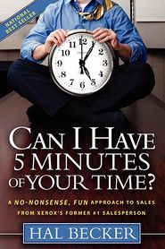 Can I Have 5 Minutes of Your Time?: A No-Nonsense, Fun Approach to Sales from Xerox's Former #1 Salesperson - Hal Becker, With Florence Mustric