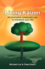 Living Kaizen: An Innovative, Systematic Way to Transform Your Life! - Michael Lim, Chee Iihann