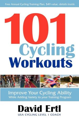 101 Cycling Workouts: Improve Your Cycling Ability While Adding Variety to Your Training Program - David Ertl
