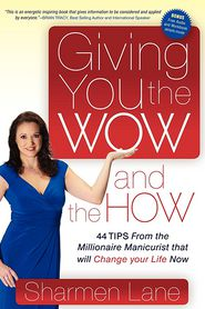 Giving You the WOW and the HOW: 44 Tips From the Millionaire Manicurist that will Change Your Life Now - Sharmen Lane