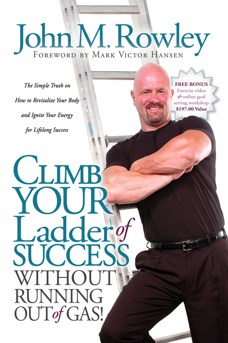Climb Your Ladder of Success Without Running Out of Gas!: The Simple Truth on How to Revitalize Your Body and Ignite Your Energy for Lifelong Success - Morgan James Publishing