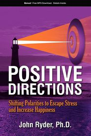 Positive Directions: Shifting Polarities to Escape Stress and Increase Happiness - John Ryder