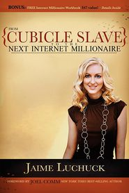 From Cubicle Slave to the Next Internet Millionaire - Jaime Luchuck, Foreword by Joel Comm