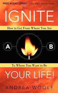 Ignite Your Life!: How to Get From Where You Are to Where You Want to Be - Anrea Woolf