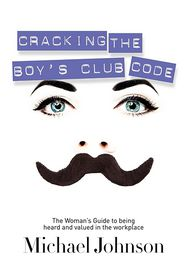 Cracking The Boy's Club Code: The Woman's Guide to Being Heard and Valued in the Workplace - Michael Johnson