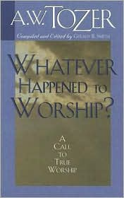Whatever Happened to Worship?: A Call to True Worship - A.W. Tozer, Gerald B. Smith (Editor)