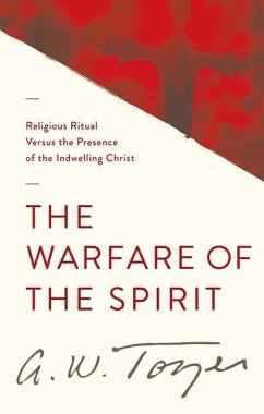The Warfare of the Spirit: Religious Ritual Versus the Presence of the Indwelling Christ - Tozer, A. W.