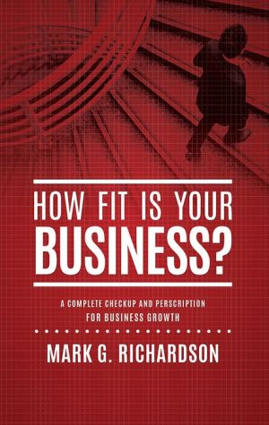 How Fit Is Your Business?: A Complete Checkup and Prescription for Better Business Health - Mark G. Richardson, Salvatore Alfano