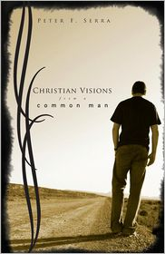 Christian Visions From a Common Man - Peter F. Serra