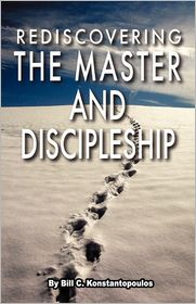 Rediscovering The Master And Discipleship - Bill C. Konstantopoulos