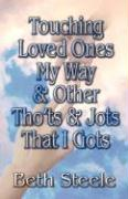 Touching Loved Ones My Way & Other Tho'ts & Jots That I Gots