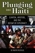 Plunging Into Haiti: Clinton, Aristide, and the Defeat of Diplomacy