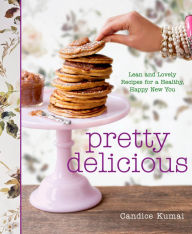 Pretty Delicious: Lean and Lovely Recipes for a Healthy, Happy New You Candice Kumai Author