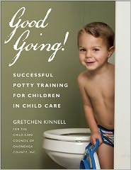 Good Going!: Successful Potty Training for Children in Child Care - Gretchen Kinnell for the Child Care Council of Onondaga County, Inc.