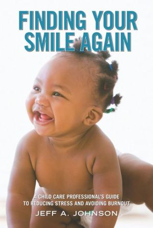 Finding Your Smile Again: A Child Care Professional's Guide to Reducing Stress and Avoiding Burnout - Jeff A. Johnson