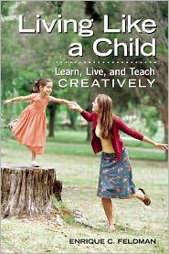 Living Like a Child: Learn, Live, and Teach Creatively - Enrique C. Feldman
