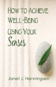 How to Achieve Well-Being Using Your Senses - Janet J. Henningsen