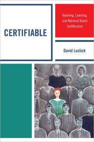 Certifiable: Teaching, Learning, and National Board Certification - David Lustick