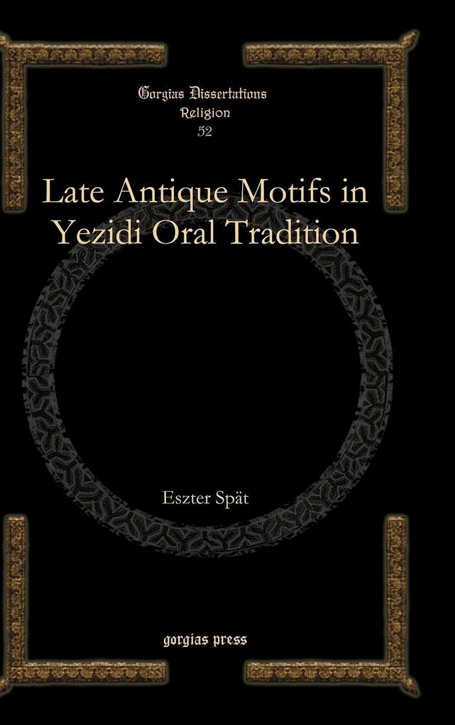 Late Antique Motifs in Yezidi Oral Tradition als Buch von Eszter Spat - Gorgias Press