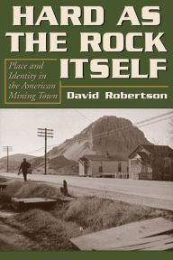Hard as the Rock Itself: Place and Identity in the American Mining Town - David Robertson