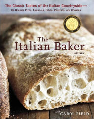 The Italian Baker, Revised: The Classic Tastes of the Italian Countryside--Its Breads, Pizza, Focaccia, Cakes, Pastries, and Cookies - Carol Field
