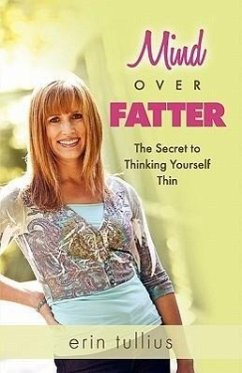 Mind Over Fatter: The Secret to Thinking Yourself Thin - Tullius, Erin