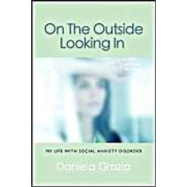 On the Outside Looking in: My Life with Social Anxiety Disorder - Daniela Grazia