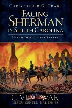 Facing Sherman in South Carolina: March Through the Swamps - Crabb, Christopher G.