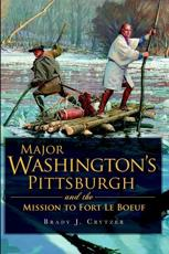 Major Washington's Pittsburgh and the Mission to Fort Le Boeuf - Brady J. Crytzer