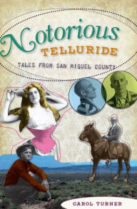 Notorious Telluride: Wicked Tales from San Miguel County - Carol Turner