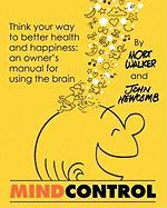 Mind Control: Think Your Way to Better Health and Happiness: An Owner's Manual for Using the Brain