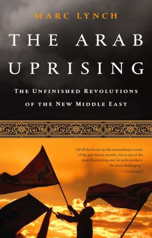 The Arab Uprising: The Unfinished Revolutions of the New Middle East - Marc Lynch