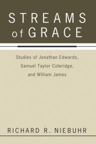 Streams of Grace: Studies of Jonathan Edwards, Samuel Taylor Coleridge, and William James - Richard R. Niebuhr