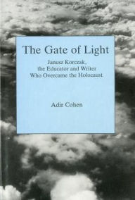 The Gate of Light: Janusz Korczak, the Educator and Writer Who Overcame the Holocaust - Adir Cohen