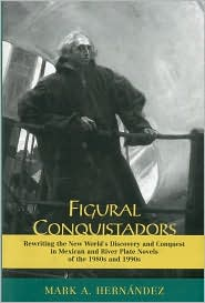 Figural Conquistadors: Rewriting the New World's Discovery and Conquest in Mexican and River Plate Novels of the 1980s And 1990s - Mark A. Hernandez