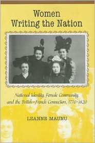 Women Writing the Nation: National Identity, Female Community, and the British-French Connection, 1770-1820 - Leanne Maunu