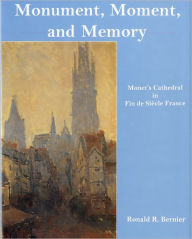 Monument, Moment, and Memory: Monet's Cathedral in Fin-de-Siecle France - Ronald R. Bernier