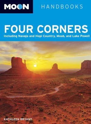 Moon Four Corners: Including Navajo and Hopi Country, Moab, and Lake Powell - Kathleen Bryant