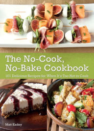 The No-Cook No-Bake Cookbook: 101 Delicious Recipes for When It's Too Hot to Cook - Matt Kadey
