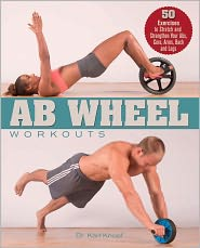 Ab Wheel Workouts: 50 Exercises to Stretch and Strengthen Your Abs, Core, Arms, Back and Legs - Karl Knopf