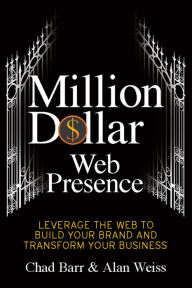 Million Dollar Web Presence: Leverage The Web to Build Your Brand and Transform Your Business - Chad Barr