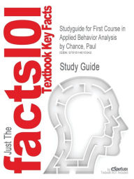 Studyguide for First Course in Applied Behavior Analysis by Chance, Paul, ISBN 9781577664727 - Cram101 Textbook Reviews