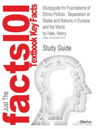 Studyguide for Foundations of Ethnic Politics: Separatism of States and Nations in Eurasia and the World by Hale, Henry, ISBN 9780521894944 - Cram101 Textbook Reviews