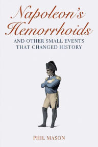 Napoleon's Hemorrhoids: And Other Small Events That Changed History - Phil Mason
