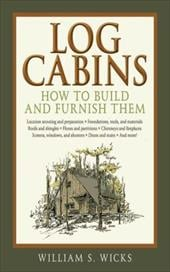 Log Cabins: How to Build and Furnish Them - Wicks, William S.