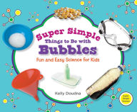 Super Simple Things to Do with Bubbles: Fun and Easy Science for Kids - Kelly Doudna