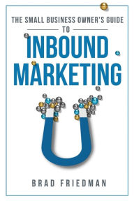 The Small Business Owner's Guide To Inbound Marketing: Tips and tricks to grow your business - Brad Friedman