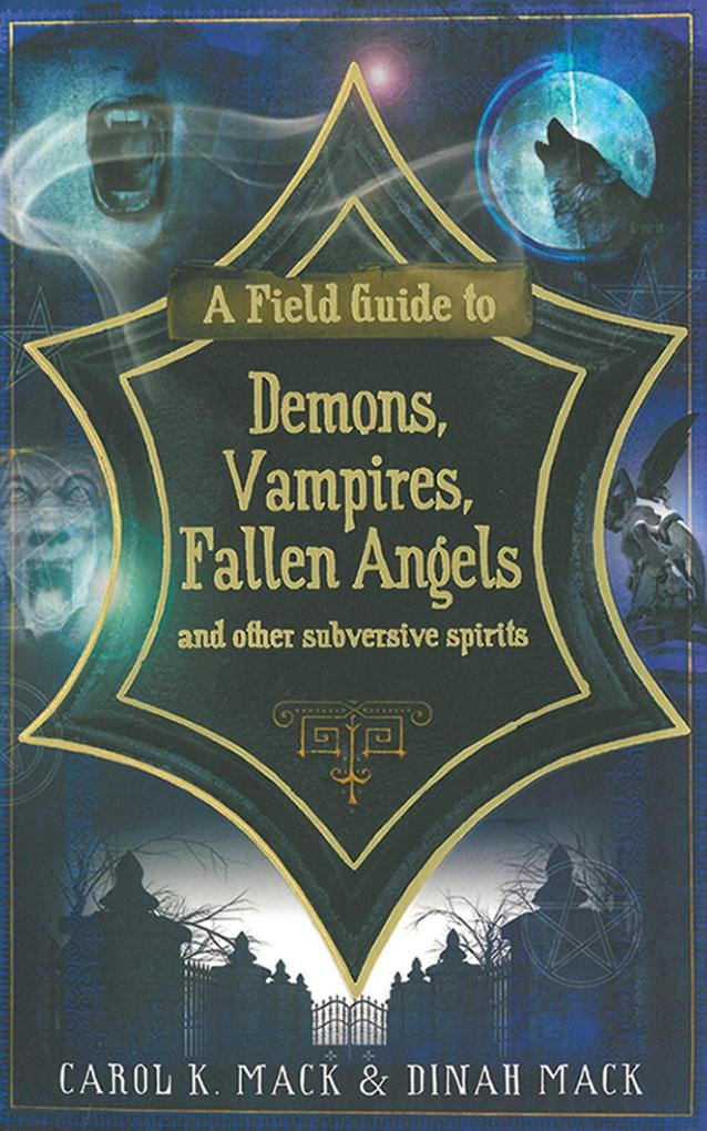 A Field Guide to Demons, Vampires, Fallen Angels and Other Subversive Spirits als eBook von Carol K. Mack, Dinah Mack - Arcade Publishing