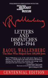 Letters and Dispatches 1924-1944: The Man Who Saved Over 100,000 Jews, Centennial Edition - Raoul Wallenberg