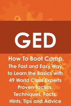 GED How to Boot Camp: The Fast and Easy Way to Learn the Basics with 49 World Class Experts Proven Tactics, Techniques, Facts, Hints, Tips a